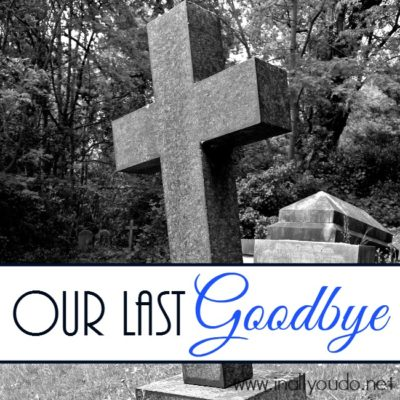 """You never know when that """"last goodbye"""" will come. It is never a good time, but through Christ I know it will be my last goodbye! :: www.inallyoudo.net"""