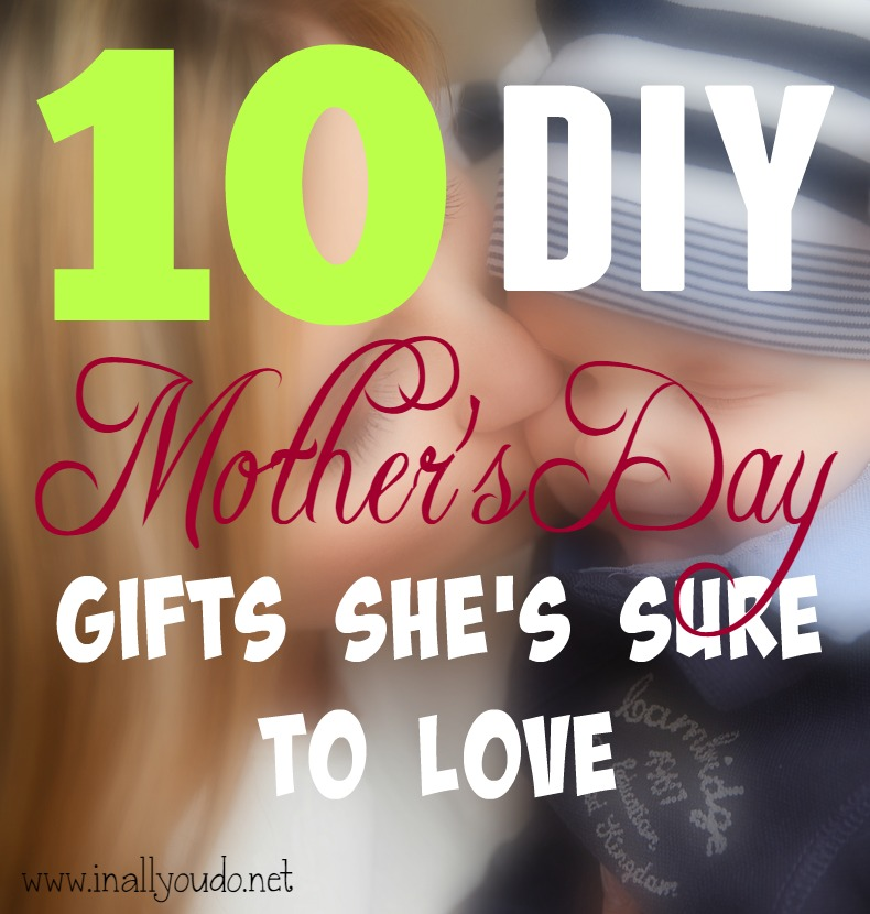 Need a quick & easy gift for Mom? Check out these 10 DIY Mother's Day Gifts She's sure to LOVE!! :: www.inallyoudo.net