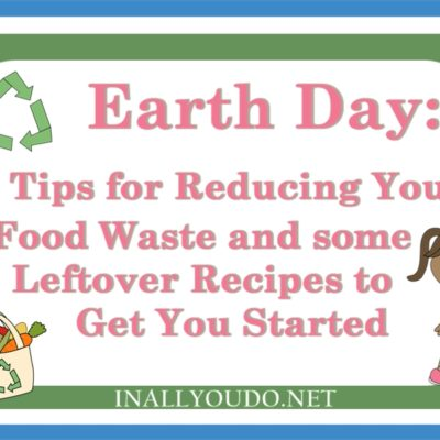 Earth Day: 5 Tips for Reducing Food Waste & Leftover Recipe Ideas