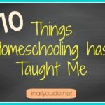10 Things Homeschooling has Taught Me