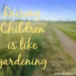 Raising Children is like gardening…
