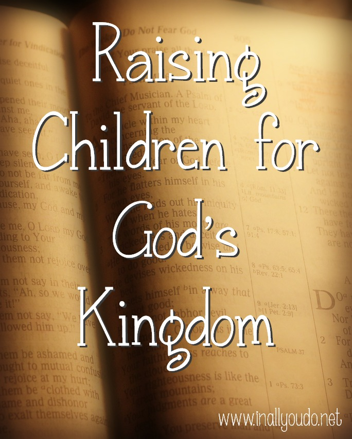 Raising Children For God S Kingdom In All You Do