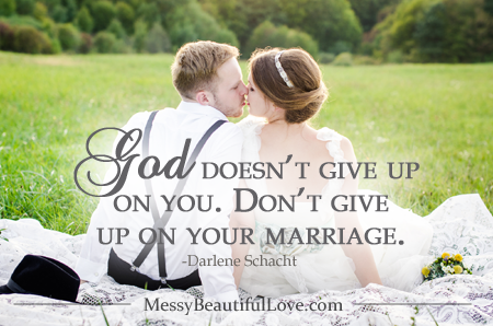 "God doesn't give up on you. Don't give up on your marriage. -Darlene Schacht, ""Messy Beautiful Love"""