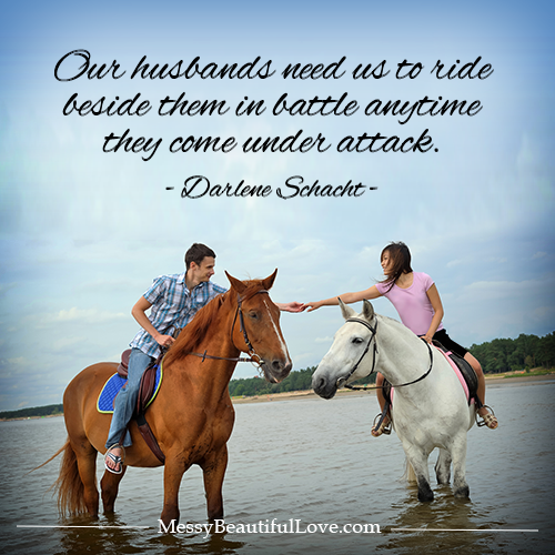 "Our husbands need us to ride beside them in battle anytime they come under attack. -Darlene Schacht, ""Messy Beautiful Love"""