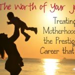 The Worth of your Job: Treating Motherhood as the Prestigious Career it is