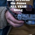 How to Focus on Jesus All Year Long