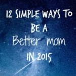 12 Ways to Be a Better Mom in 2015