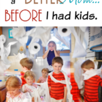 I was a better Mom…before I had kids