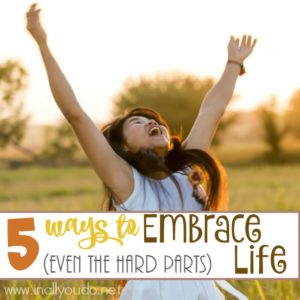 Do you ever struggle to embrace life? Ever feel like you don't enjoy your days? In this post, I share 5 tips to help you embrace life (even the hard parts). :: www.inallyoudo.net