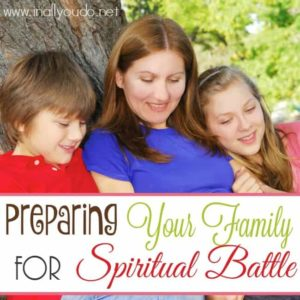 Whether you want to admit it or not, we are in the midst of a Spiritual Battle. Is your family ready? Here are some tips to help prepare them. :: www.inallyoudo.net