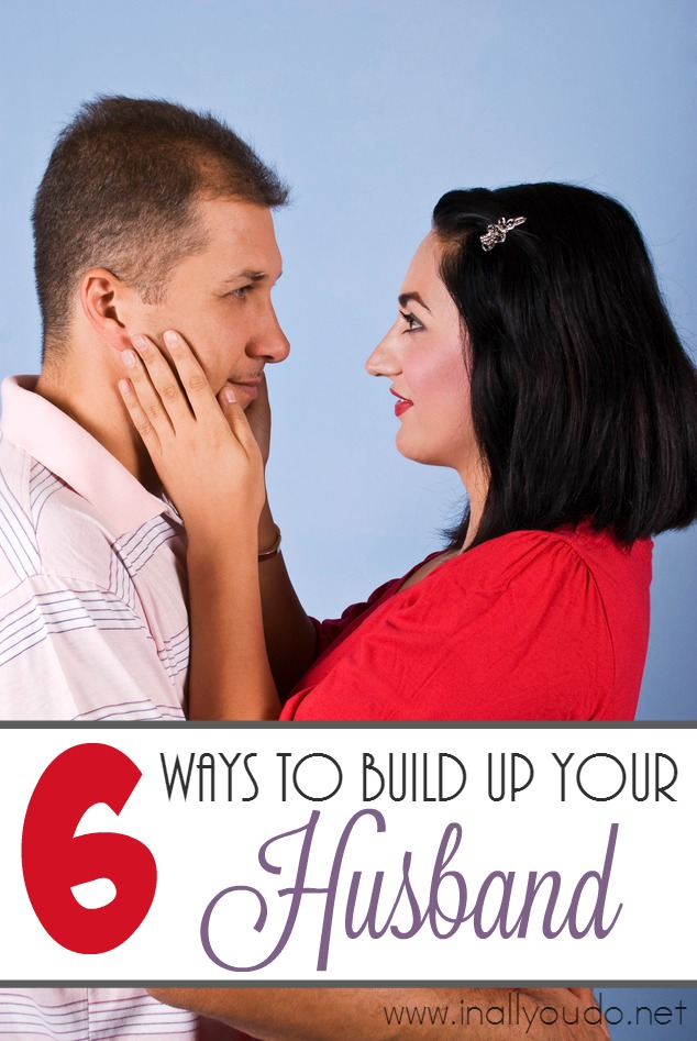 As a wife, one of our most important roles is to the be our husband's protector and encourager. Here are 6 ways to build up your husband - rather than tear him down. :: www.inallyoudo.net