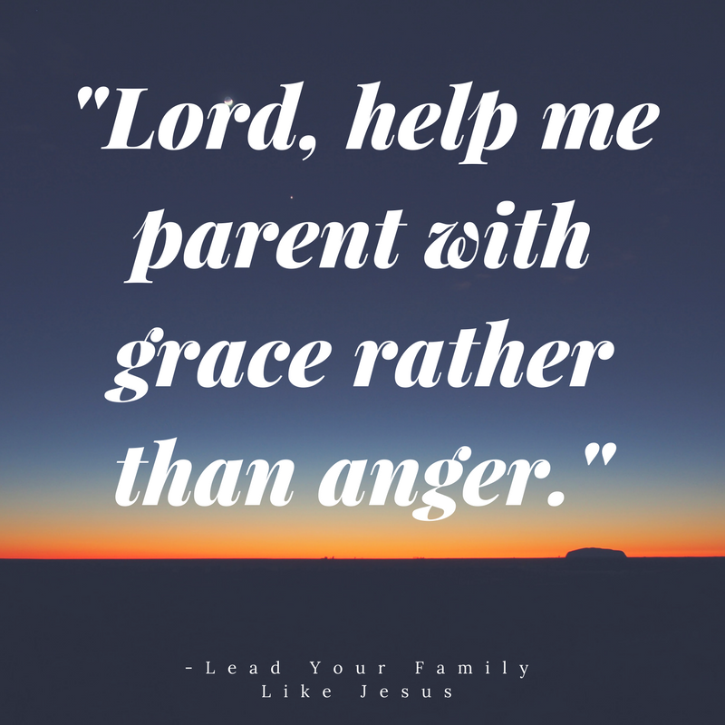 """Lord, help me parent with grace rather than anger."" -Lead Your Family Like Jesus"