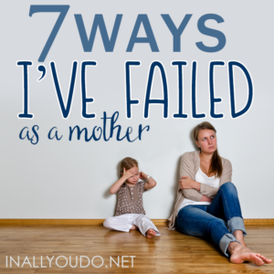 We've all felt like a failure at one point or another in our motherhood journey. You're not alone. Here are 7 Ways I've Failed As a Mother. :: www.inallyoudo.net