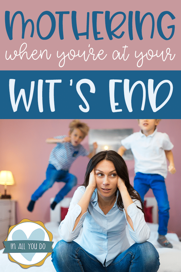 """stressed mother with two kids bouncing on bed overlay reads """"Mothering when you're at your wit's end"""""""