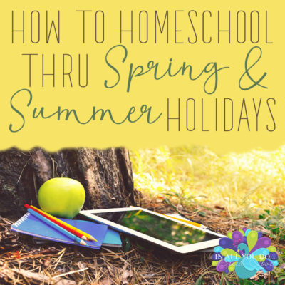 How to Homeschool thru Spring and Summer Holidays