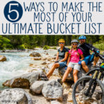 5 Ways to Make the Most of Your Ultimate Bucket List