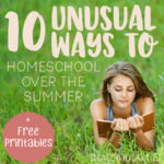 10 Unusual Ways to Homeschool Over the Summer + FREE Printables