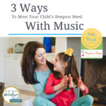 3 Steps to Meeting your Child's Deepest Need with Music