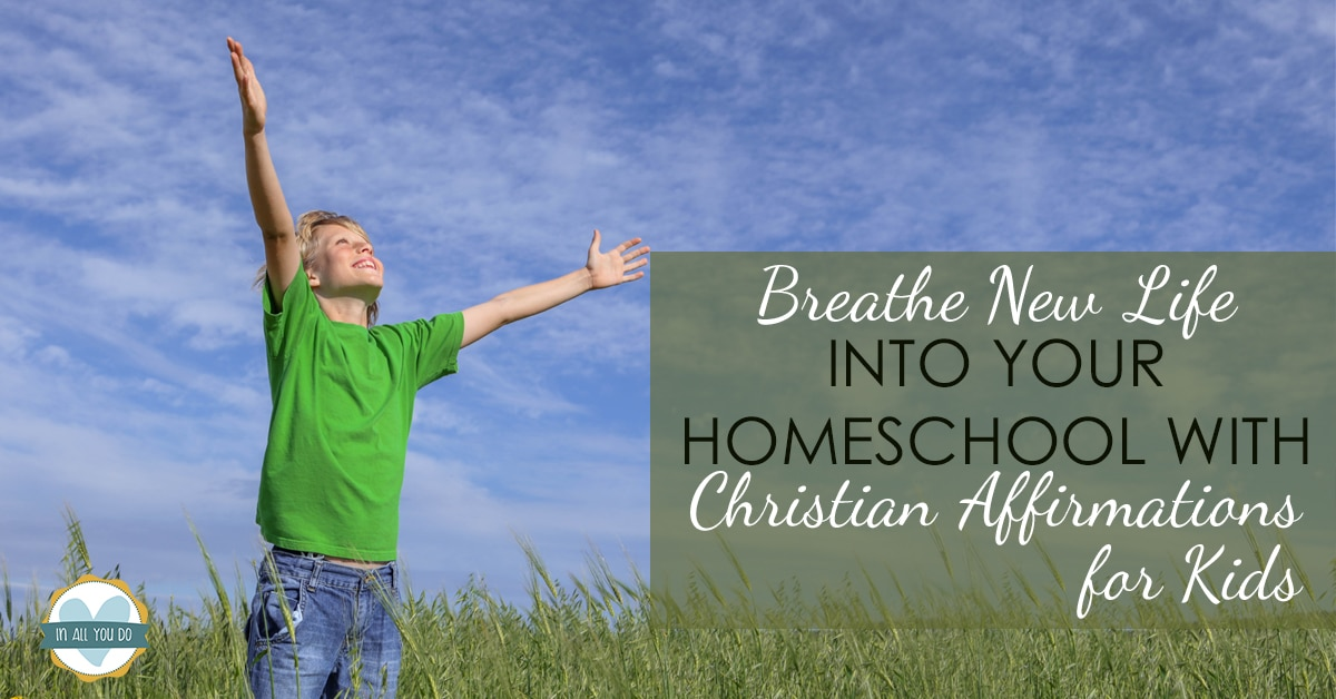 """child in field on sunny day with raised arms and overlay says """"Breathe New Life into Your Homeschool with Christian Affirmations for Kids"""""""